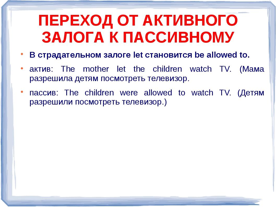 В страдательном залоге let становится be allowed to. актив: The mother let th...