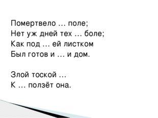 Помертвело … поле; Нет уж дней тех … боле; Как под … ей листком Был готов и …