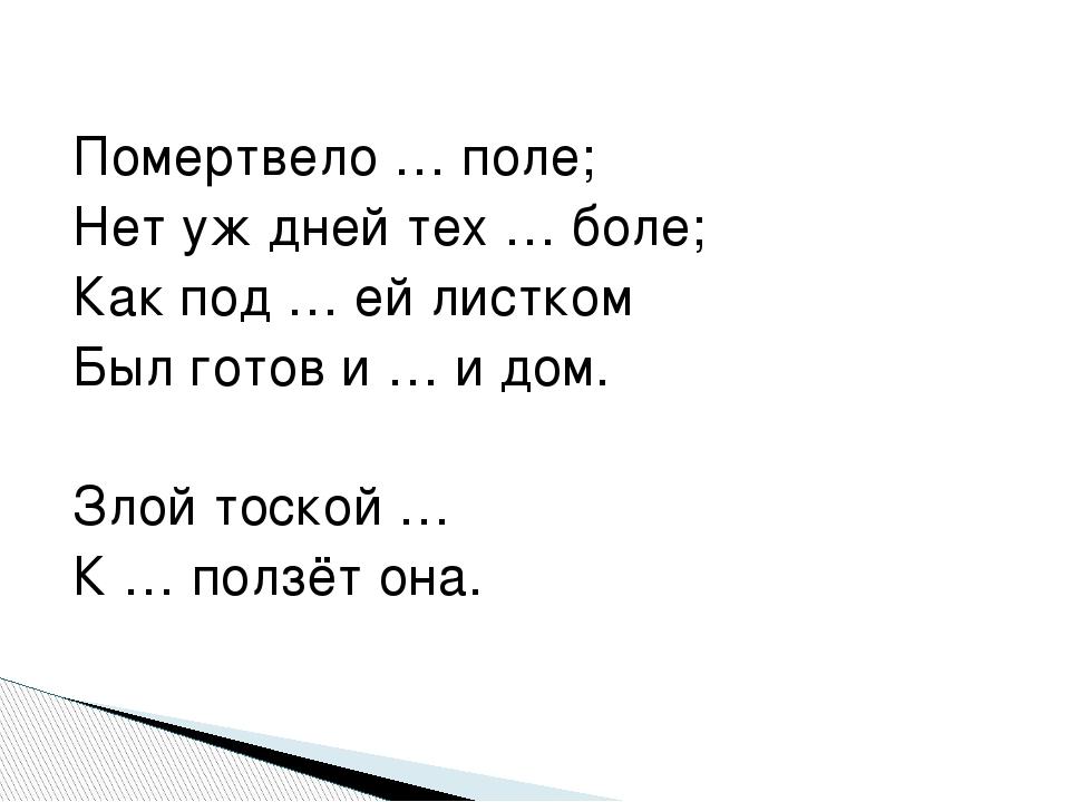 Помертвело … поле; Нет уж дней тех … боле; Как под … ей листком Был готов и …...