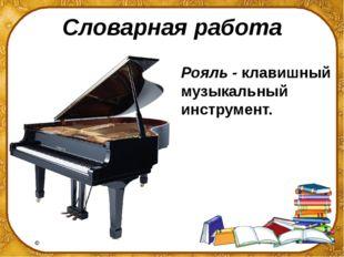 Словарная работа Рояль - клавишный музыкальный инструмент. ©Ольга Михайловна