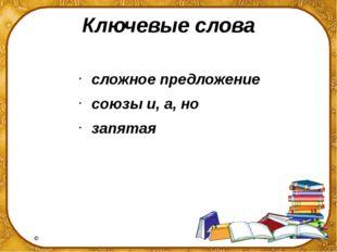 Ключевые слова сложное предложение союзы и, а, но запятая ©Ольга Михайловна