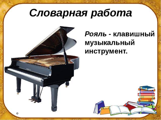Словарная работа Рояль - клавишный музыкальный инструмент. ©Ольга Михайловна...
