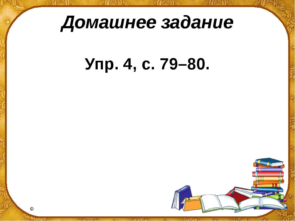 Домашнее задание Упр. 4, с. 79–80. ©Ольга Михайловна Носова