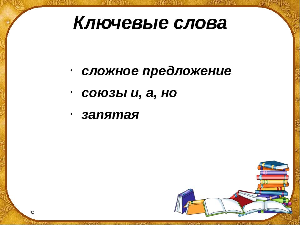 Ключевые слова сложное предложение союзы и, а, но запятая ©Ольга Михайловна...