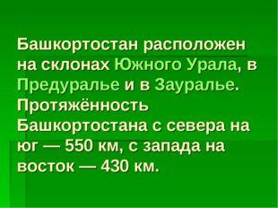 Башкортостан расположен на склонахЮжного Урала, вПредуральеи вЗауралье. П