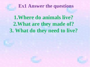 Ex1 Answer the questions 1.Where do animals live? 2.What are they made of? 3.
