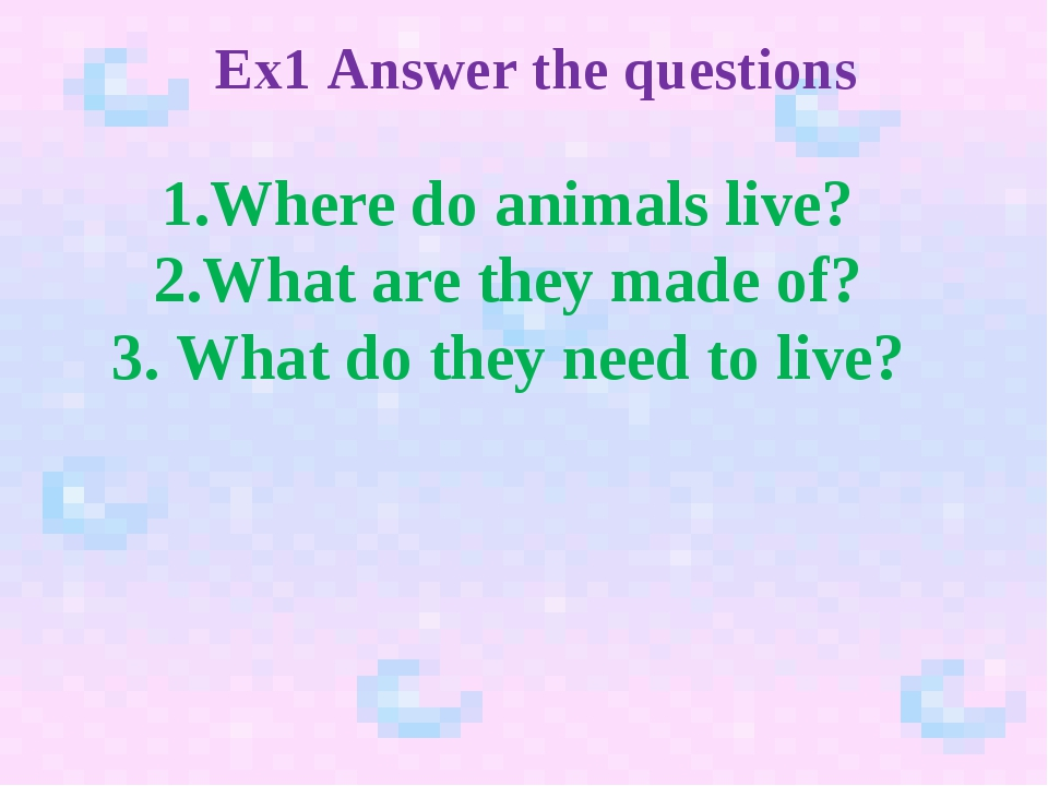 Ex1 Answer the questions 1.Where do animals live? 2.What are they made of? 3....