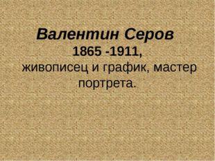 Валентин Серов 1865 -1911, живописец и график, мастер портрета.