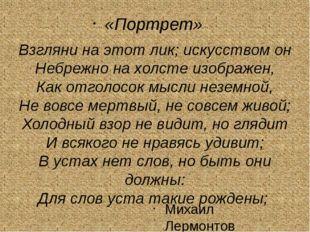 Михаил Лермонтов «Портрет» Взгляни на этот лик; искусством он Небрежно на хо
