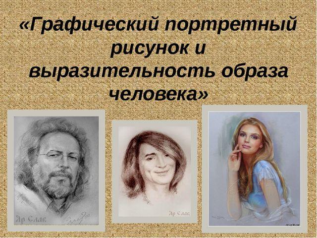 «Графический портретный рисунок и выразительность образа человека»