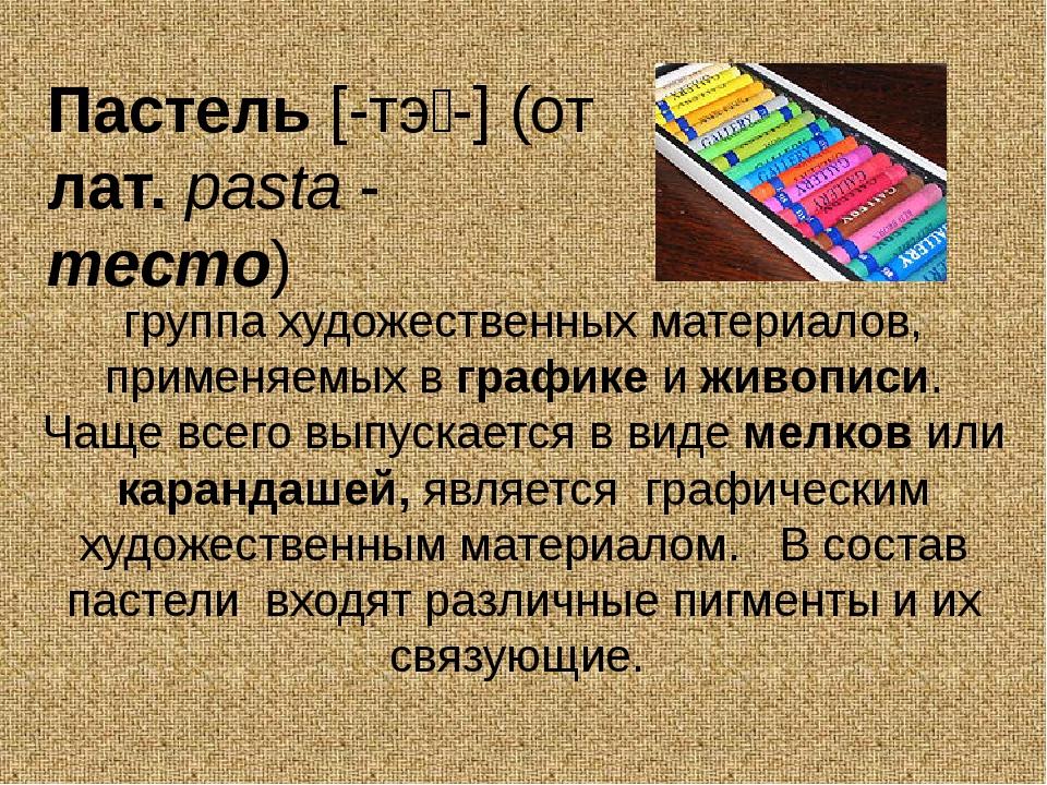 Пастель [-тэ́-] (от лат.pasta- тесто) группа художественных материалов, пр...