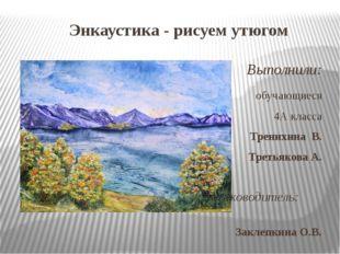 Энкаустика - рисуем утюгом Выполнили: обучающиеся 4А класса Тренихина В. Трет