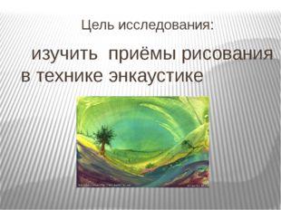 Цель исследования: изучить приёмы рисования в технике энкаустике
