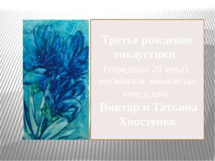 Третье рождение энкаустики (середина 20 века) московские живописцы отец и доч