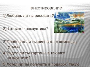 анкетирование 1)Любишь ли ты рисовать? 2)Что такое энкаустика? 3)Пробовал ли