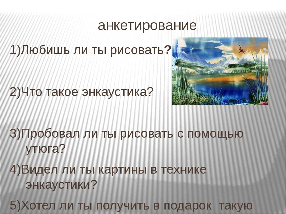 анкетирование 1)Любишь ли ты рисовать? 2)Что такое энкаустика? 3)Пробовал ли...