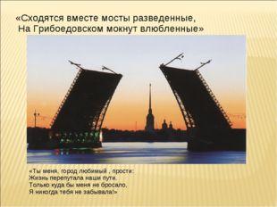 «Сходятся вместе мосты разведенные, На Грибоедовском мокнут влюбленные» «Ты