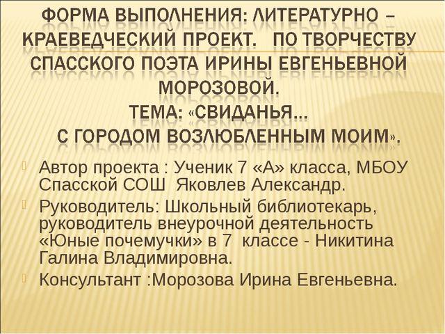 Автор проекта : Ученик 7 «А» класса, МБОУ Спасской СОШ Яковлев Александр. Рук...