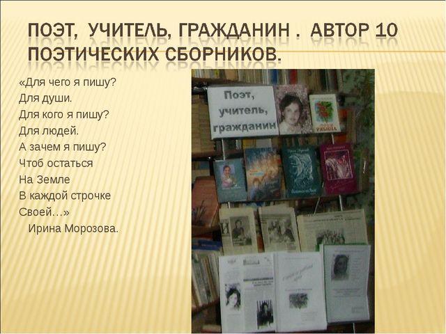 «Для чего я пишу? Для души. Для кого я пишу? Для людей. А зачем я пишу? Чтоб...