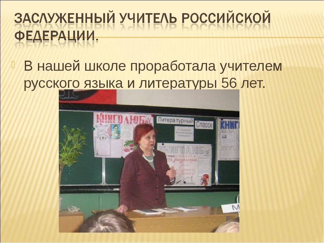 В нашей школе проработала учителем русского языка и литературы 56 лет.