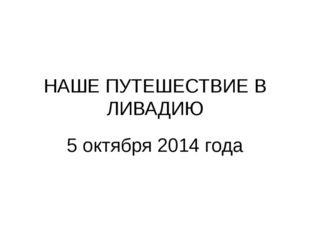НАШЕ ПУТЕШЕСТВИЕ В ЛИВАДИЮ 5 октября 2014 года