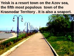 Yeisk is a resort town on the Azov sea, the fifth most populous town of the