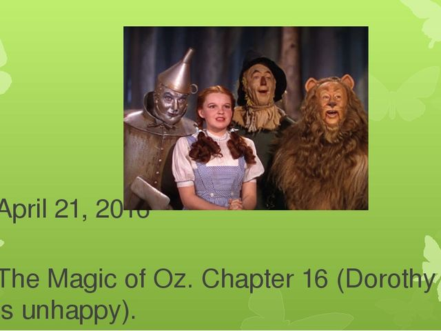 April 21, 2016 The Magic of Oz. Chapter 16 (Dorothy is unhappy).