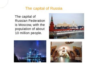The capital of Russian Federation is Moscow, with the population of about 10