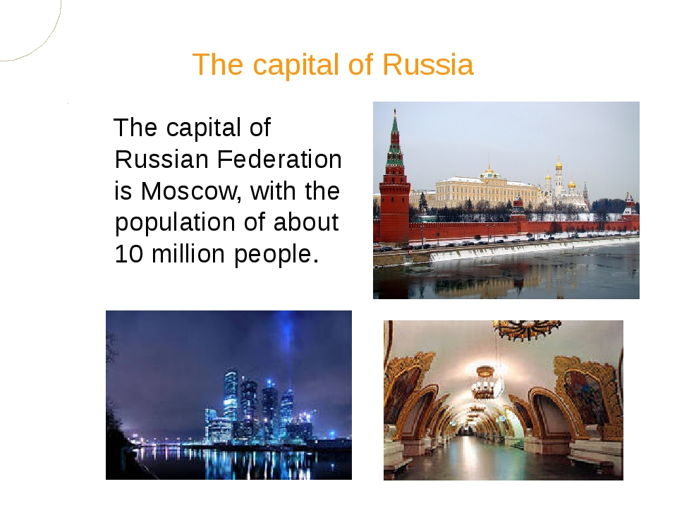 The capital of Russian Federation is Moscow, with the population of about 10...