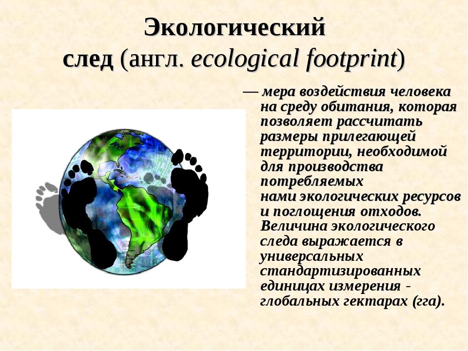Экологический след(англ.ecological footprint) —меравоздействия человека н...