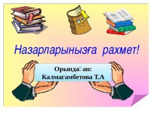 ғ Орындаған: Калмагамбетова Т.А