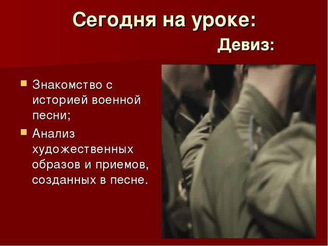 Сегодня на уроке: Девиз: Знакомство с историей военной песни; Анализ худ...