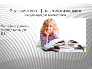 «Знакомство с фразеологизмами» Консультация для воспитателей Составила учител