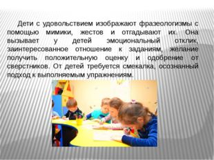Дети с удовольствием изображают фразеологизмы с помощью мимики, жестов и отга
