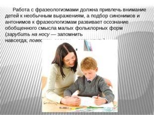 Работа с фразеологизмами должна привлечь внимание детей к необычным выражения