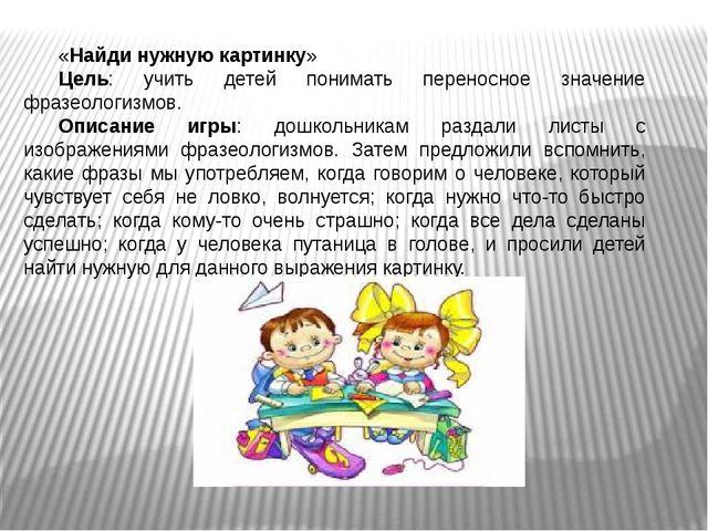 «Найди нужную картинку» Цель: учить детей понимать переносное значение фразео...
