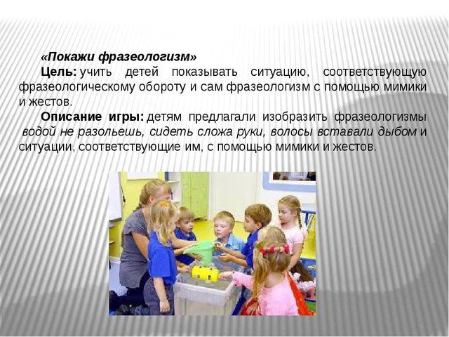«Покажи фразеологизм» Цель:учить детей показывать ситуацию, соответствующую...