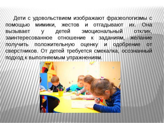 Дети с удовольствием изображают фразеологизмы с помощью мимики, жестов и отга...