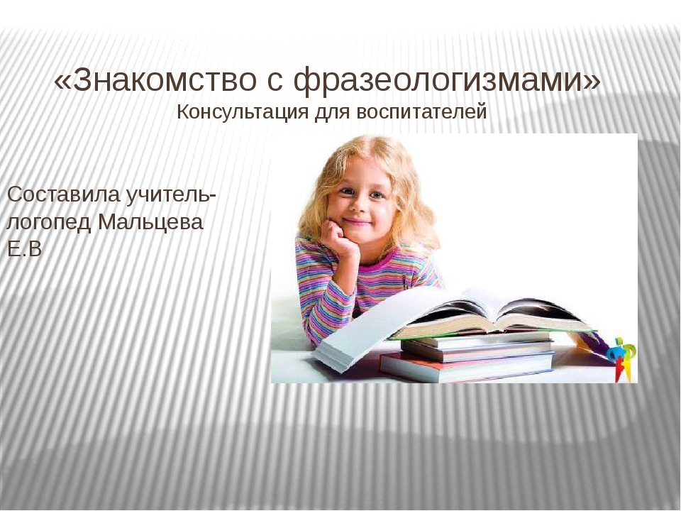 «Знакомство с фразеологизмами» Консультация для воспитателей Составила учител...
