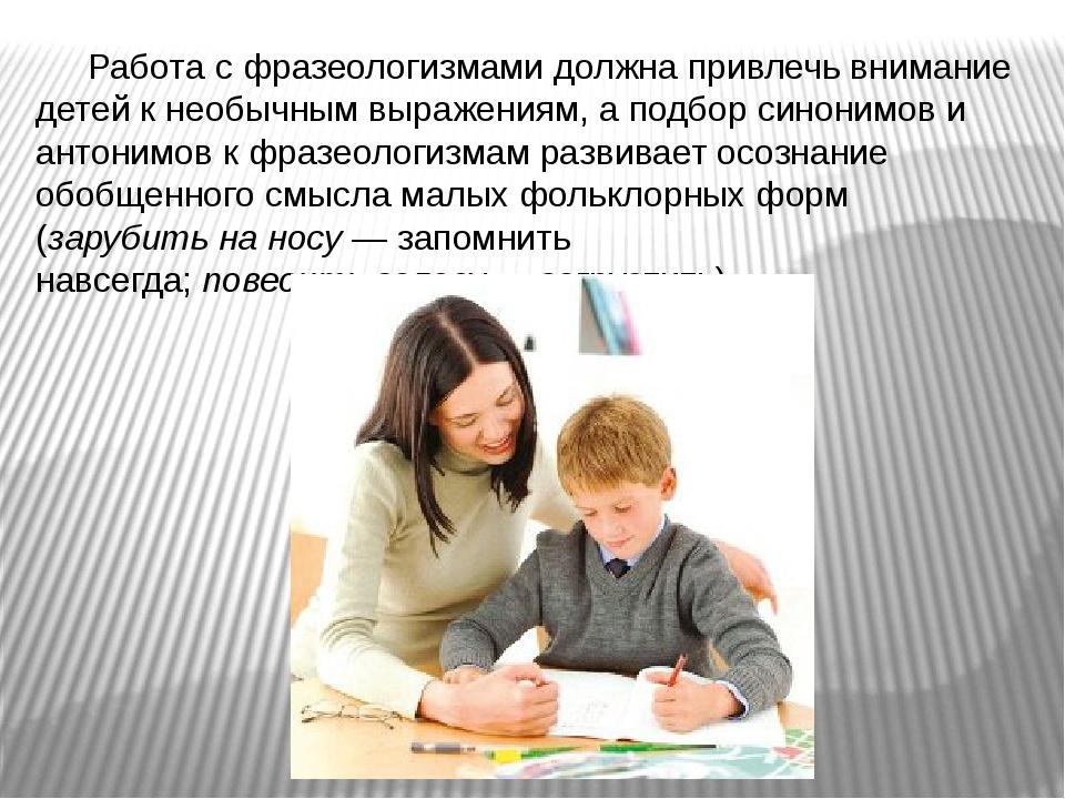 Работа с фразеологизмами должна привлечь внимание детей к необычным выражения...