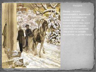 ЯМЩИК Ямщик – человек, занимающийся перевозкой грузов и пассажиров на конных