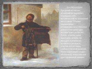 ШАРМАНЩИК Бродячий музыкант, играющий на шарманке. Шарманка- это механический