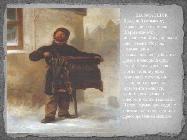 ШАРМАНЩИК Бродячий музыкант, играющий на шарманке. Шарманка- это механический...