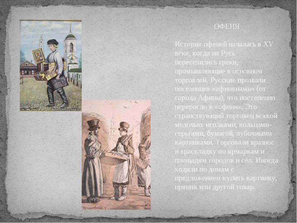 ОФЕНЯ История офеней началась в XV веке, когда на Русь переселились греки, пр...