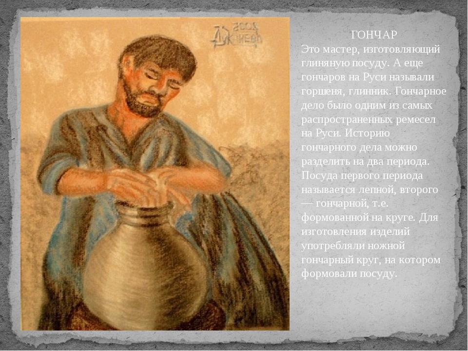 ГОНЧАР Это мастер, изготовляющий глиняную посуду. А еще гончаров на Руси назы...