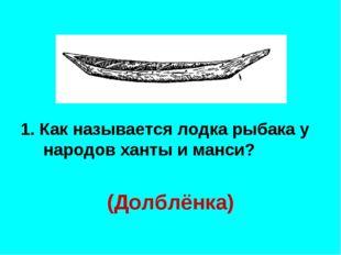1. Как называется лодка рыбака у народов ханты и манси? (Долблёнка)