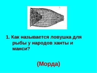 1. Как называется ловушка для рыбы у народов ханты и манси? (Морда)