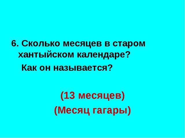 6. Сколько месяцев в старом хантыйском календаре? Как он называется? (13 мес...