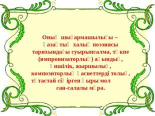 Оның шығармашылығы – қазақтың халық поэзиясы тарихындағы суырыпсалма, төкпе
