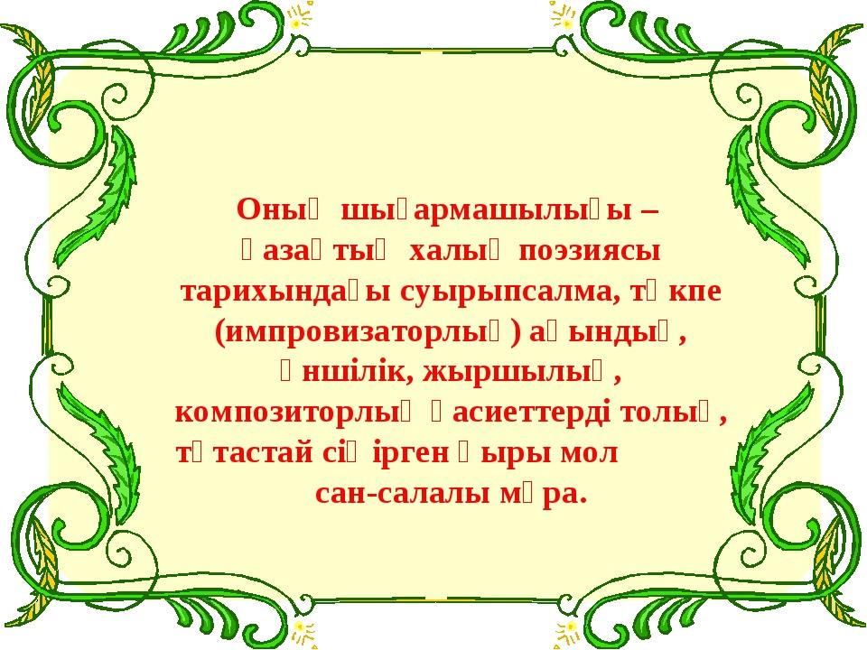Оның шығармашылығы – қазақтың халық поэзиясы тарихындағы суырыпсалма, төкпе...